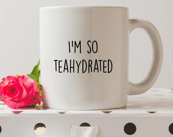 I'm So Teahydrated Mug | Cute Mugs | Funny Mugs | Contemporary Mugs | Coffee Mug | Funny Quote | Dehydrated |