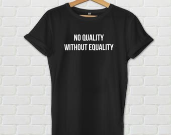 No Quality Without Equality shirt - Tumblr shirt, Equality tshirt, Ladies equality shirt, Feminism Shirt, Patriarchy Shirt, Feminist Gift