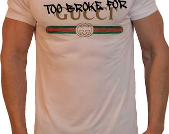 Too Broke For Gucci T-Shirt Perfect Gift. Pm Us if you want a bundle deal !