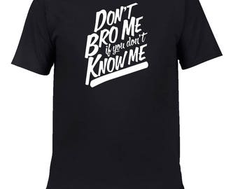 Don't Bro Me If You Don't Know Me Custom Made High Quality Handcrafted T-Shirts ! Bulk Orders discount available ASK Details !