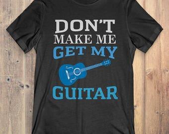 Guitar T-Shirt Gift: Don't Make Me Get My Guitar