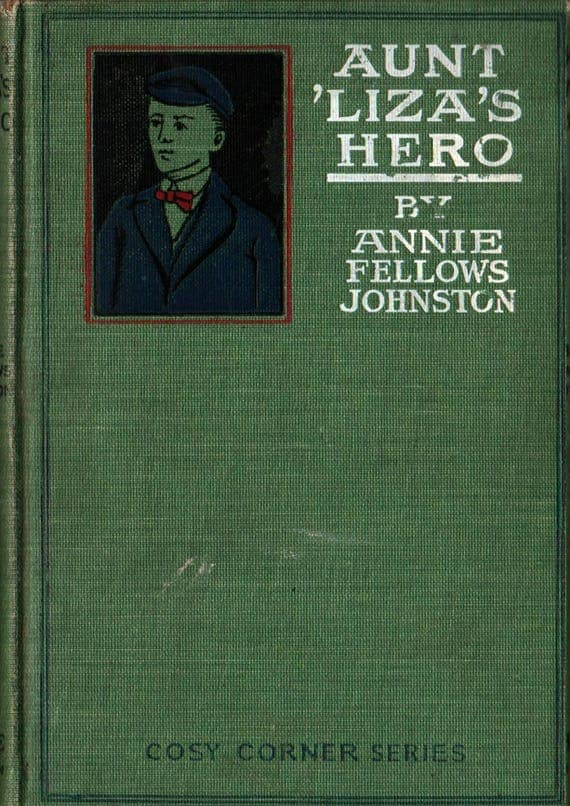 Aunt Liza's Hero - Cosy Corner Series - Annie Fellows Johnston - W. L. Taylor - 1903 - Vintage Kids Book