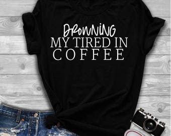 Drowning My Tired in Coffee, Pothead Shirt, Coffee Just Understands, Coffee Lover, Funny Coffee Shirt, Funny Shirt, Coffee Shirt