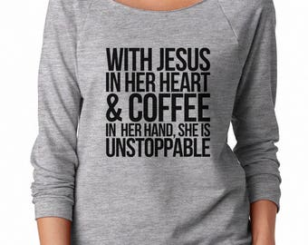 With Jesus in her heart and coffee in her hand, she is unstoppable Shirt Funny Tumblr Quote Shirt Sweatshirt Off Shoulder Sweatshirt Teen