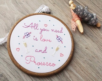 Prosecco Sign, Prosecco Quote, Prosecco Gift, Gift For Her, Prosecco Lover /All You Need Is Love & Prosecco Bespoke Hand Embroidery Hoop Art