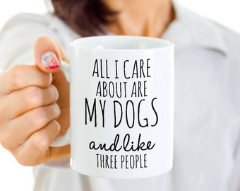 Funny Dog Mug - All I Care About Are My Dogs And Like Three People -Dog Lover Gift - Coffee or Tea Cup for Dog Mom