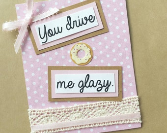 "Handmade greeting card - ""You drive me glazy."""