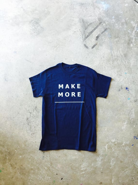 Make More Tee Shirt/Rustic decor/Mens tee/Unisex tee/Handmade/Steampunk/gift for men & women/hipster