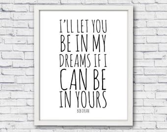 Bob dylan poster, Bob Dylan quote, I'll let You be in, my dreams if I, can be in yours, Bob Dylan print, Bob dylan art, Bob Dylan wall art