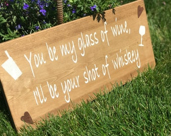 You Be My Glass Of Wine, I'll Be Your Shot Of Whiskey Sign