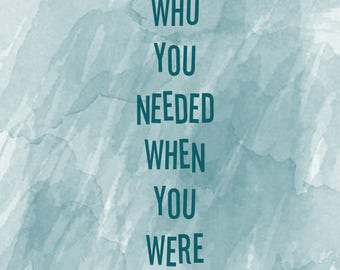 Be Who You Needed When You Were Younger Larger Size Digital Print