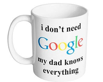 I Don't Need Google. My Dad Knows Everything Coffee Mug / Best Fathers Day Gift for Dad