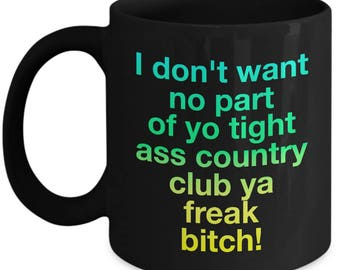 Funny Arrested Development  Coffee Mug - I don't want no part of yo tight ass country club ya freak bitch! - Arrested Development Fan Gift