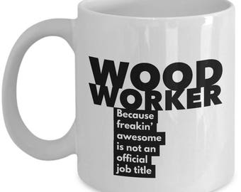 Woodworker because freakin' awesome is not an official job title - Unique Gift Coffee Mug