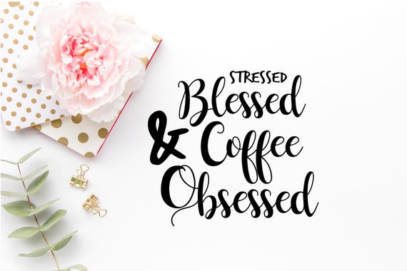 Stressed Blessed And Coffee Obsessed Svg Sassy Svg File