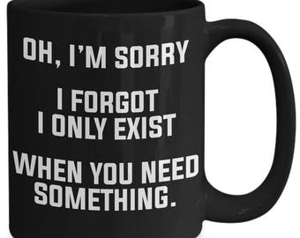 Oh, I'm Sorry I Forgot I Only Exist When You Need Something Coffee Mug
