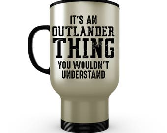 Stainless Steel Coffee Travel Mug/ Outlander Travel Mug/ Its Outlander Thing You Wouldn't Understand Mug/ Outlander Gifts/ Outlander Fan Mug