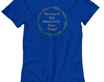 "Christian Gift Idea - Women's T-Shirt - ""The Love of God Makes Us Do Great Things!"" Women's Sizes -Cotton - 6 BEAUTIFUL COLORS!"