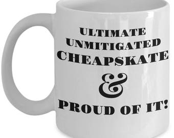 "Funny Mug - ""Ultimate Unmitigated Cheapskate & Proud Of It!"" -Gift For Her- For Him - Funny Coffee Mug- Tea Cup - Gag Gift Idea - Ceramic"