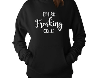 Women's Shirt, I'm So Freaking Cold, Sweatshirt, Ladies Sweatshirt, Funny Sweater, Funny Sweatshirt, Cold, Gifts for Her, Gifts for Mom