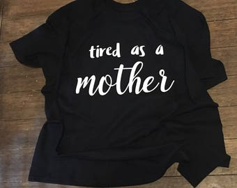 Tired as a Mother Shirt - Tired Mom Shirt - Motherhood Shirt - Busy Mom Shirt - Mom Life Shirt - Funny Mom Shirt - New Mom Shirt - Mom Boss