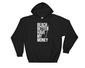 Beach Better Have My Money Hoodie, sweatshirt Funny Gift with Metal Detector Hobby Find Treasure on Beach Vacation Gift for Him Gift for Her