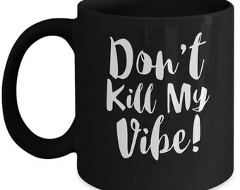 Don't Kill My Vibe - High Quality Ceramic 11 oz or 15 oz Mug -Positive Inspiration Inspirational Motivation Motivational Home Business Goals
