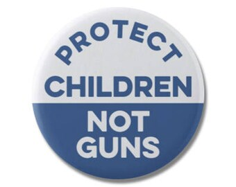 "Protect Children Not Guns Button 1.25"" or 2.25"" Pinback Pin Button Pro Gun Control Reform Anti NRA and Gun Violence"
