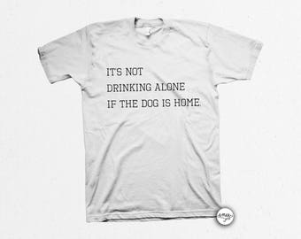 It's Not Drinking Alone if the Dog is Home Funny Shirt for Men Funny Shirt for Women