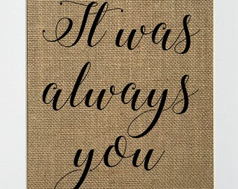 It Was Always You - BURLAP SIGN 5x7 8x10 - Rustic Vintage/Home Decor/Love House Sign