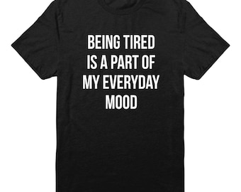 Being Tired Is A Part Of My Everyday Mood Shirt Quote Tumblr Hipster Shirt Teen Funny Gift Shirt Fashion Shirt Unisex Tshirt Men Shirt Women