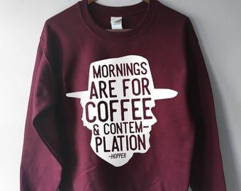 Stranger Things 2 Sweatshirt Hopper, Mornings are for Coffee and Contemplation, Stranger Things Hoodie, Hopper Shirt, Jim Hopper, Hawkins