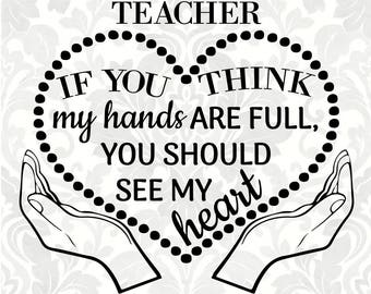 I'm a Teacher; If you think my hands are full, you should see my heart (SVG, PDF, Digital File Vector Graphic)