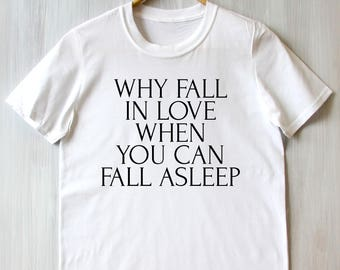 Why Fall In Love When You Can Fall Asleep Tee Humorous Sarcastic Person Sassy Attitude Slogan Sleep Tumblr T-shirt