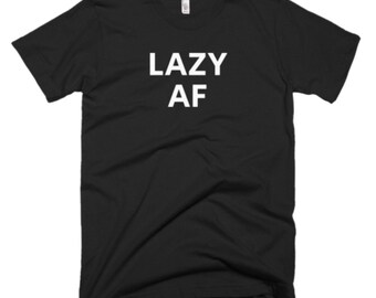 Lazy AF Shirt - Lazy Tee - Gift For Someone Who Is Lazy - Lazy T-Shirt - Lazy Shirt - Lazy Gifts - Lazy Tees - Lazy Gift shirt