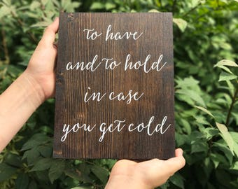 To Have And to Hold In Case You Get Cold - Wooden Wedding Sign - Sophia Collection