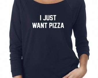 I Just Want Pizza Shirt Funny Quote Shirt Sayings Tumblr Grunge Graphic Sweatshirt Off Shoulder Sweatshirt Teen Sweatshirt Women Sweatshirt
