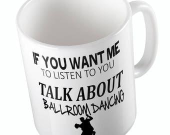 If you want me to listen  to you Talk about Ballroom Dancing Funny Joke Mug