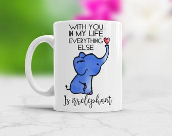 Elephant Cristmas Gift For Her, With you in my life everything else is Irrelephant coffee mug, Elephant Romantic Gift for your girfriend