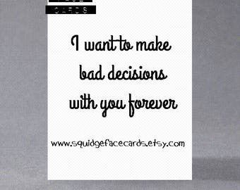 Anniversary, birthday, valentine, anti valentine card - I want to make bad decisions with you forever
