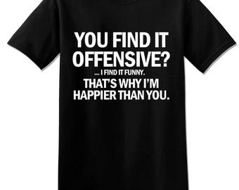 T697 - You Find It Offensive I Find It Funny That's Why I Am Happier T-Shirt