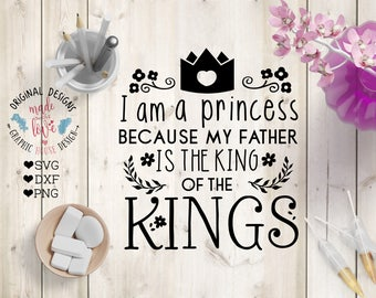 God SVG, I am a princess because my father is the King of Kings Cut File in SVG, DXG, png, princess quotes, religious svg, King of Kings svg