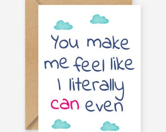 You make me feel like I literally can even, funny blank greeting cards, recycled cards