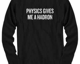 Funny Physics Shirt - Physics Teacher Gift - Physicist Present Idea - Physics Gives Me A Hadron - Science Geek Gift - Long Sleeve Tee