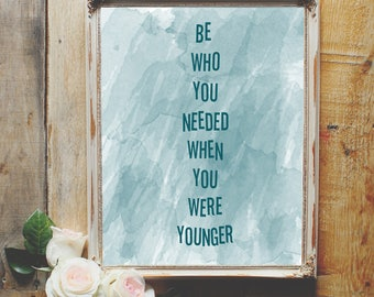 Be who you needed when you were younger blue/green DIGITAL PRINTABLE for classrooms, teachers, graduation gifts, bedroom or office sign