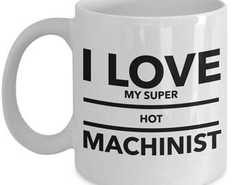I love my super hot Machinist  - Unique Gift Coffee Mug for Machinist