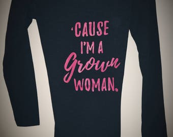 Cause I'm a Grown Woman- Long Sleeve