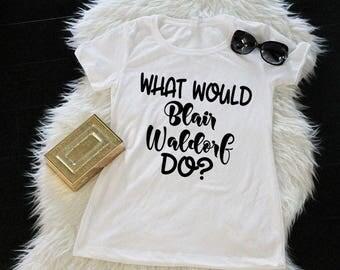 What Would Blair Waldorf Do Shirt, Unisex or Ladies Shirt, Gossip Girl, Women's Tee, TV Show shirt, Blair Waldorf, Funny TV shirts, Tshirt