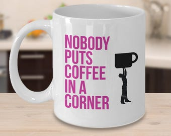 Nobody Puts Coffee in a Corner, Funny Coffee Mug, Dirty Dancing Gift,Best Friend Gift.