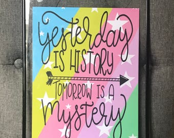Yesterday is history, Tomorrow is a mystery